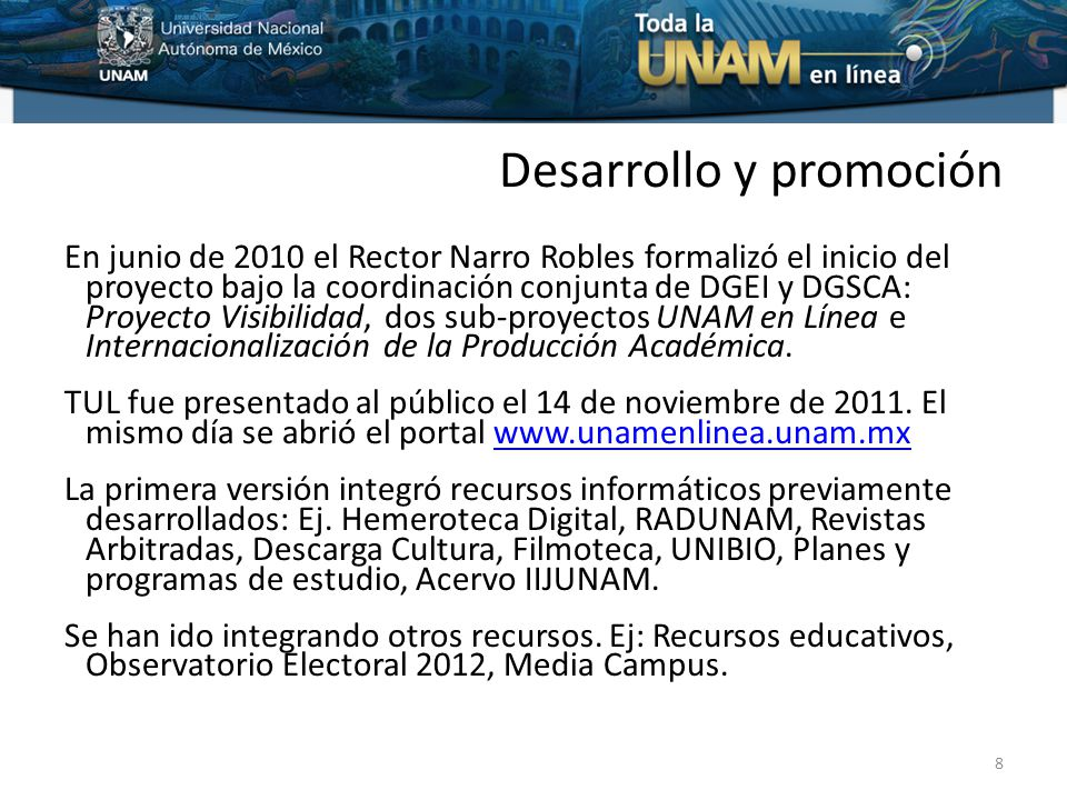 Desarrollo y promoción En junio de 2010 el Rector Narro Robles formalizó el inicio del proyecto bajo la coordinación conjunta de DGEI y DGSCA: Proyecto Visibilidad, dos sub-proyectos UNAM en Línea e Internacionalización de la Producción Académica.