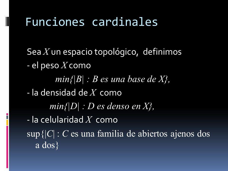 Funciones cardinales Sea X un espacio topológico, definimos - el peso X como min{|B| : B es una base de X}, - la densidad de X como min{|D| : D es denso en X}, - la celularidad X como sup{|C| : C es una familia de abiertos ajenos dos a dos}