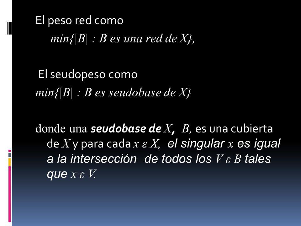 El peso red como min{|B| : B es una red de X}, El seudopeso como min{|B| : B es seudobase de X} donde una seudobase de X, B, es una cubierta de X y para cada x ε X, el singular x es igual a la intersección de todos los V ε B tales que x ε V.