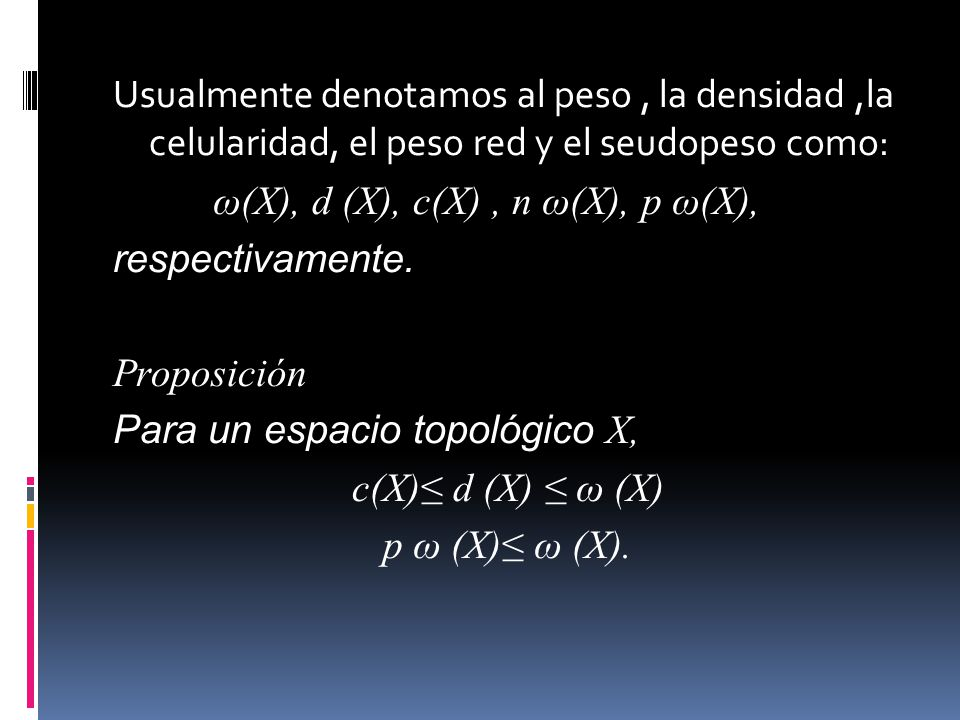 Usualmente denotamos al peso, la densidad,la celularidad, el peso red y el seudopeso como: ω(X), d (X), c(X), n ω(X), p ω(X), respectivamente.