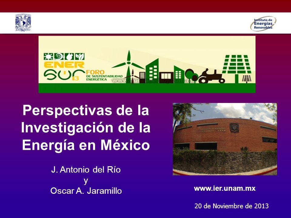 Perspectivas de la Investigación de la Energía en México J. Antonio del Río y Oscar A. Jaramillo 20 de Noviembre de 2013 www.ier.unam.mx