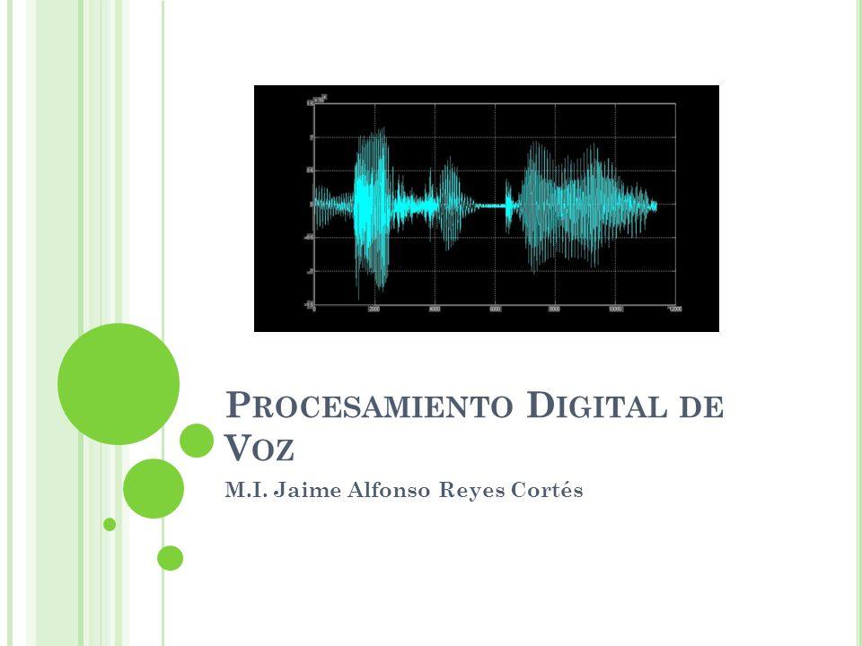 P ROCESAMIENTO D IGITAL DE V OZ M.I. Jaime Alfonso Reyes Cortés