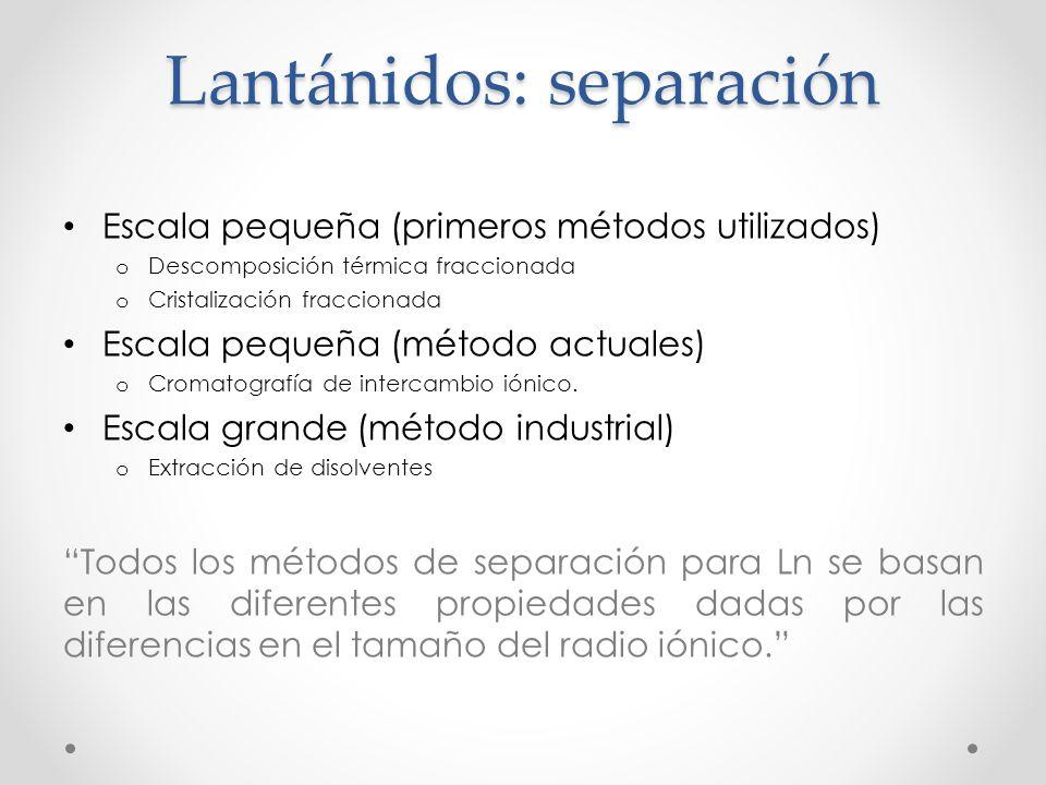 Lantánidos: separación Escala pequeña (primeros métodos utilizados) o Descomposición térmica fraccionada o Cristalización fraccionada Escala pequeña (