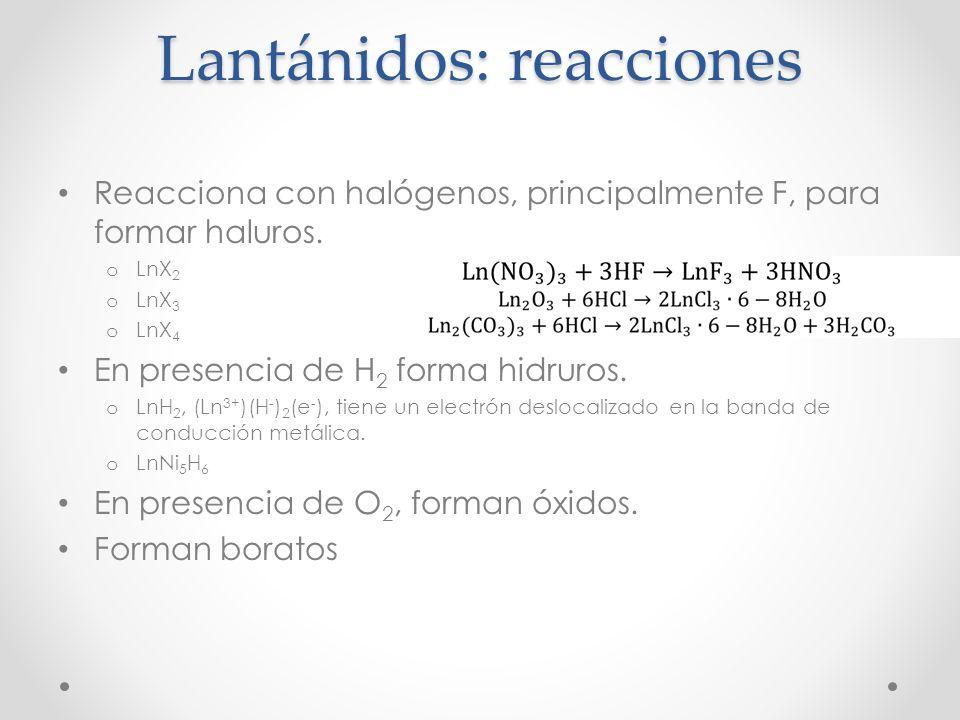 Lantánidos: reacciones Reacciona con halógenos, principalmente F, para formar haluros. o LnX 2 o LnX 3 o LnX 4 En presencia de H 2 forma hidruros. o L