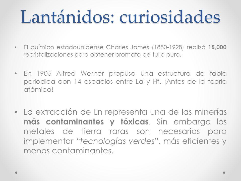 Lantánidos: curiosidades El químico estadounidense Charles James (1880-1928) realizó 15,000 recristalizaciones para obtener bromato de tulio puro. En