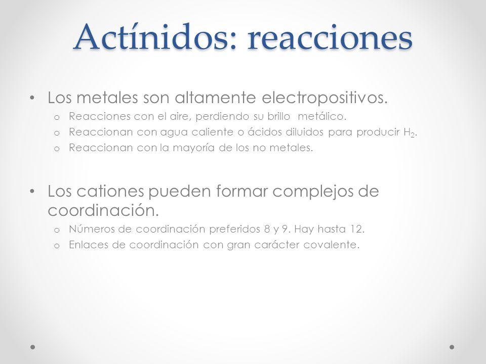Actínidos: reacciones Los metales son altamente electropositivos. o Reacciones con el aire, perdiendo su brillo metálico. o Reaccionan con agua calien