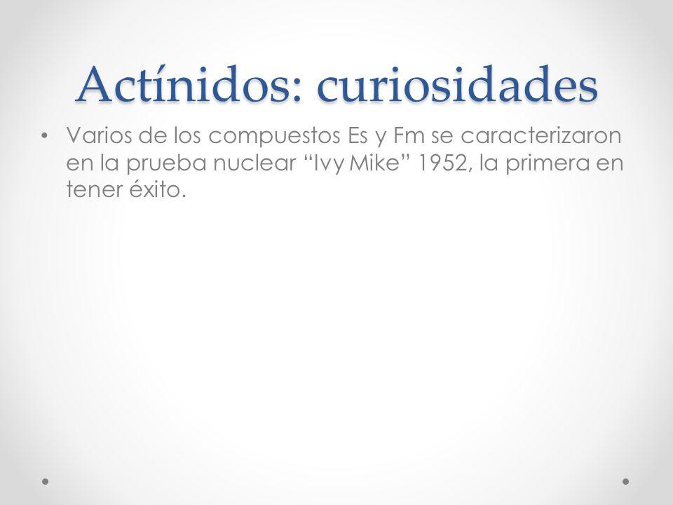 Actínidos: curiosidades Varios de los compuestos Es y Fm se caracterizaron en la prueba nuclear Ivy Mike 1952, la primera en tener éxito.