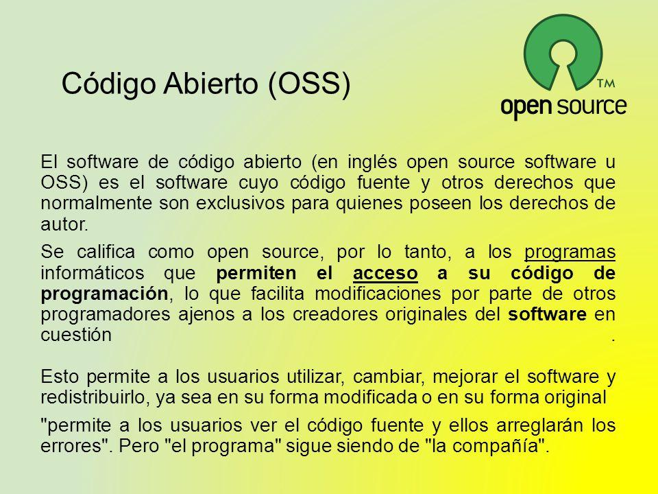 Código Abierto (OSS) El software de código abierto (en inglés open source software u OSS) es el software cuyo código fuente y otros derechos que norma