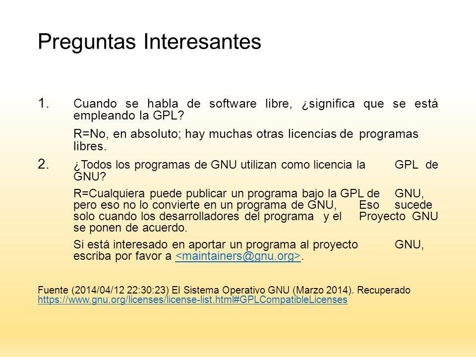 Preguntas Interesantes 1. Cuando se habla de software libre, ¿significa que se está empleando la GPL? R=No, en absoluto; hay muchas otras licencias de