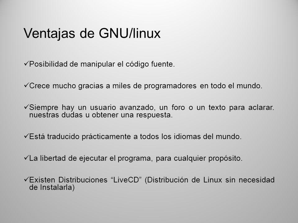 Ventajas de GNU/linux Posibilidad de manipular el código fuente. Crece mucho gracias a miles de programadores en todo el mundo. Siempre hay un usuario