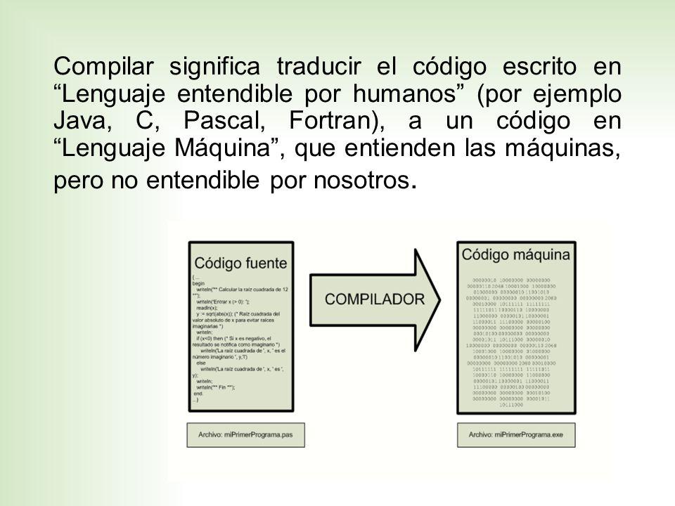 Compilar significa traducir el código escrito en Lenguaje entendible por humanos (por ejemplo Java, C, Pascal, Fortran), a un código en Lenguaje Máqui