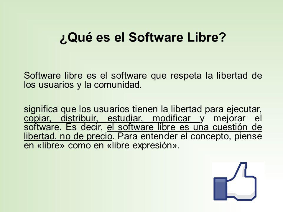 ¿Qué es el Software Libre? Software libre es el software que respeta la libertad de los usuarios y la comunidad. significa que los usuarios tienen la
