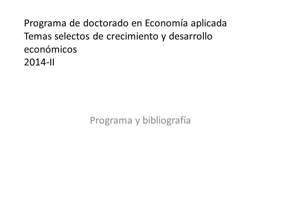 Programa de doctorado en Economía aplicada Temas selectos de crecimiento y desarrollo económicos 2014-II Programa y bibliografía