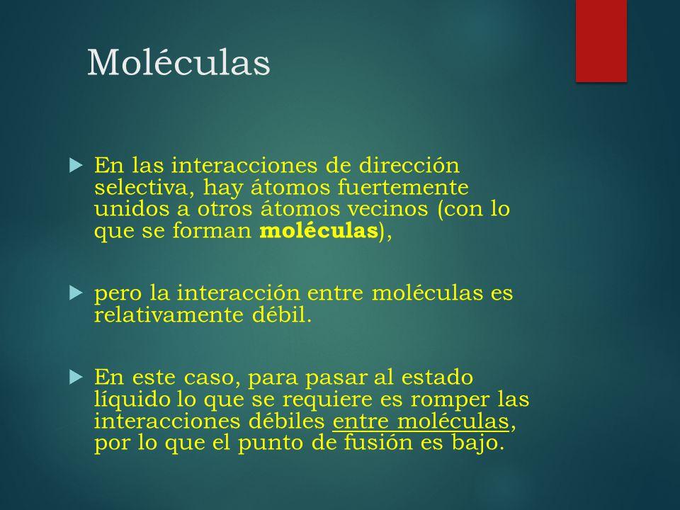 Moléculas En las interacciones de dirección selectiva, hay átomos fuertemente unidos a otros átomos vecinos (con lo que se forman moléculas ), pero la