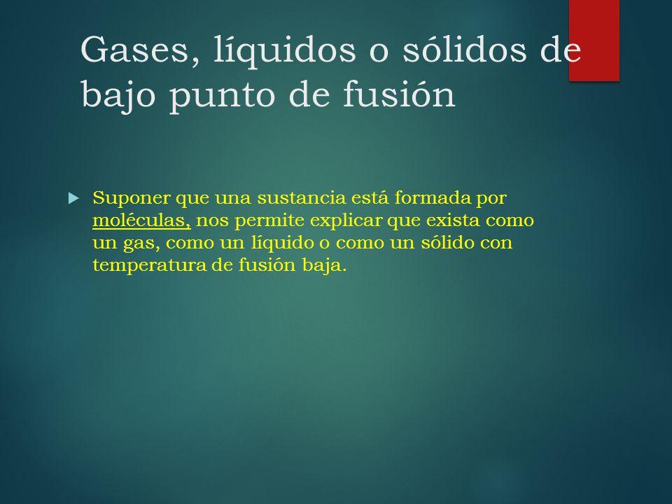 Gases, líquidos o sólidos de bajo punto de fusión Suponer que una sustancia está formada por moléculas, nos permite explicar que exista como un gas, c