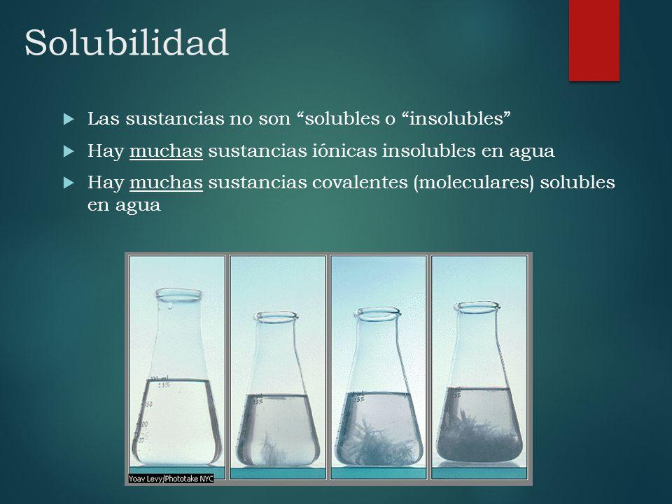 Las sustancias no son solubles o insolubles Hay muchas sustancias iónicas insolubles en agua Hay muchas sustancias covalentes (moleculares) solubles e
