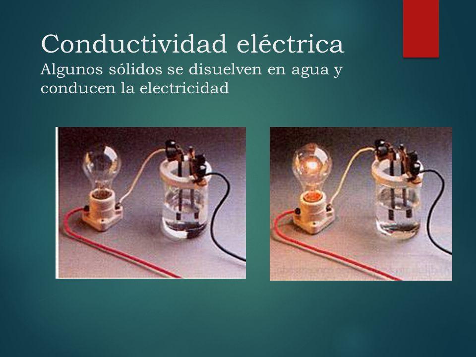 Conductividad eléctrica Algunos sólidos se disuelven en agua y conducen la electricidad