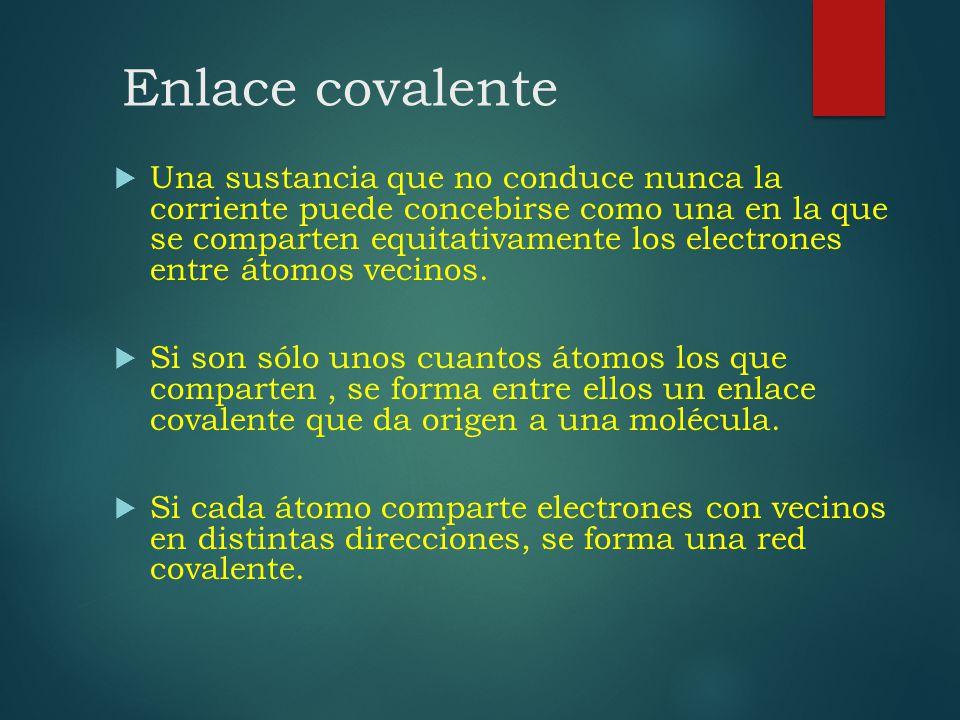 Enlace covalente Una sustancia que no conduce nunca la corriente puede concebirse como una en la que se comparten equitativamente los electrones entre
