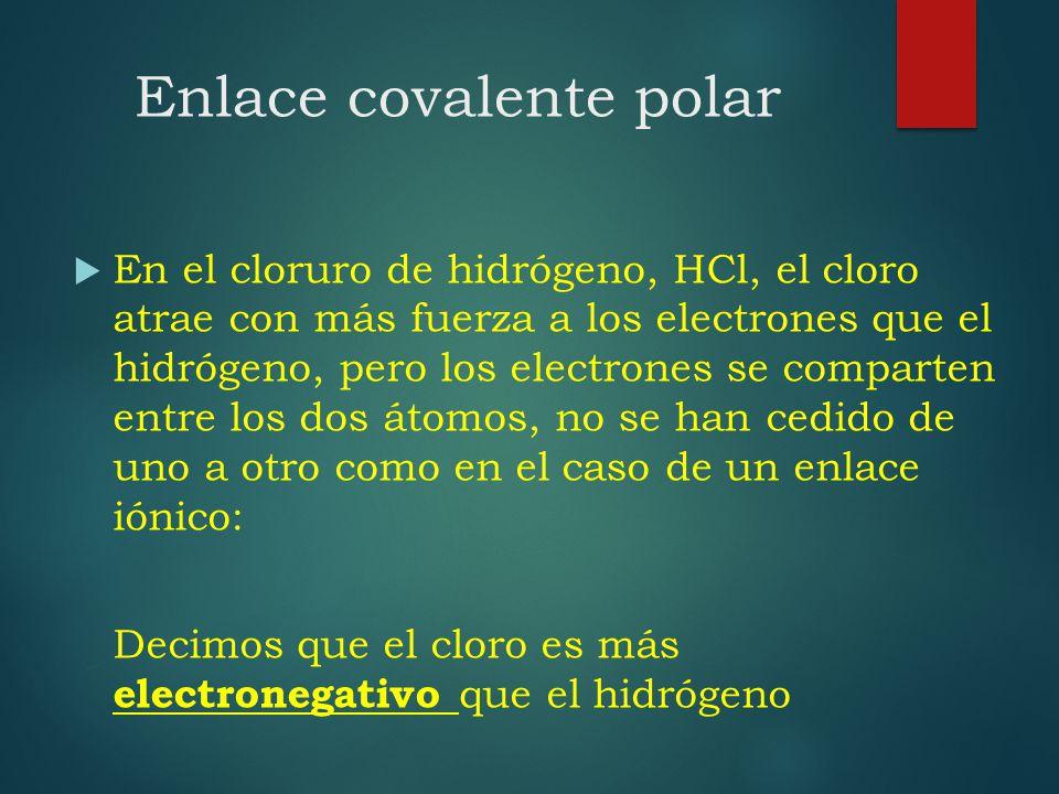 Enlace covalente polar En el cloruro de hidrógeno, HCl, el cloro atrae con más fuerza a los electrones que el hidrógeno, pero los electrones se compar
