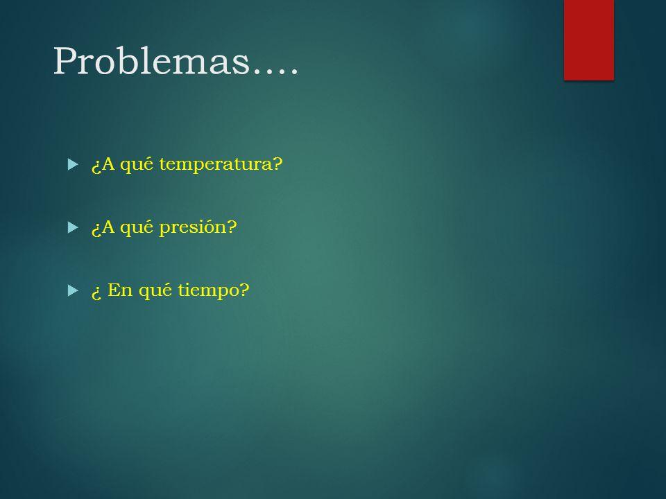 Problemas.... ¿A qué temperatura? ¿A qué presión? ¿ En qué tiempo?