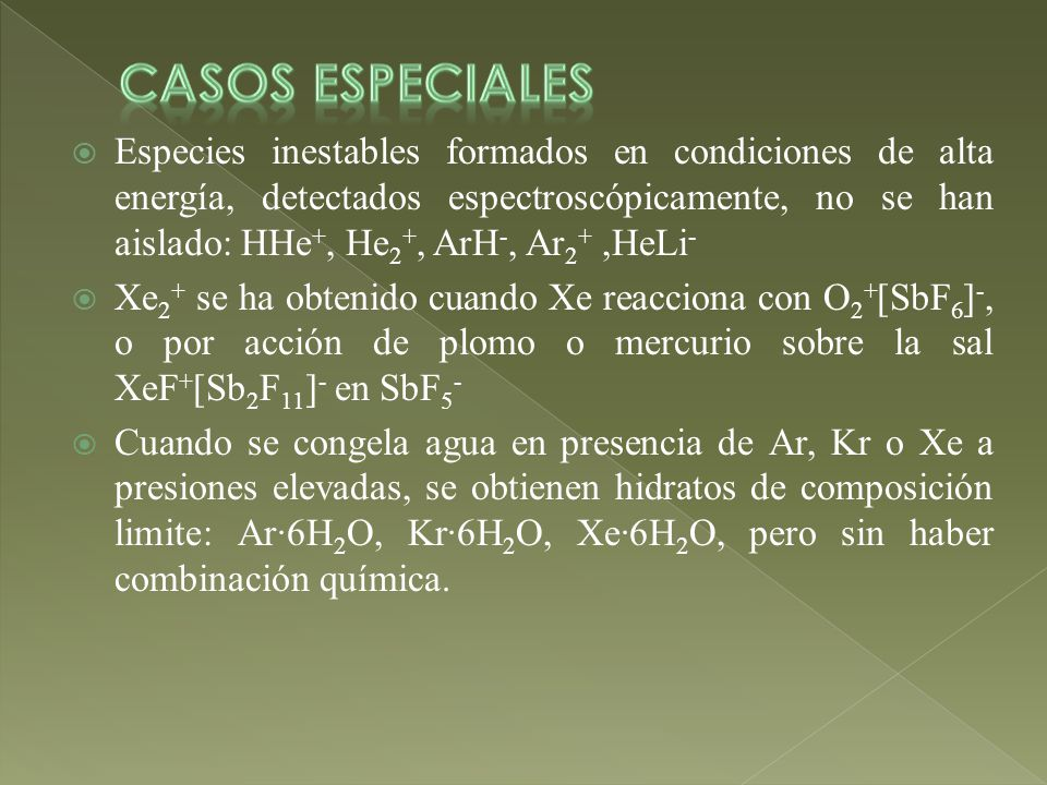 Especies inestables formados en condiciones de alta energía, detectados espectroscópicamente, no se han aislado: HHe +, He 2 +, ArH -, Ar 2 +,HeLi - Xe 2 + se ha obtenido cuando Xe reacciona con O 2 + [SbF 6 ] -, o por acción de plomo o mercurio sobre la sal XeF + [Sb 2 F 11 ] - en SbF 5 - Cuando se congela agua en presencia de Ar, Kr o Xe a presiones elevadas, se obtienen hidratos de composición limite: Ar·6H 2 O, Kr·6H 2 O, Xe·6H 2 O, pero sin haber combinación química.