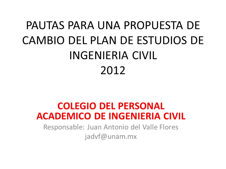 PAUTAS PARA UNA PROPUESTA DE CAMBIO DEL PLAN DE ESTUDIOS DE INGENIERIA CIVIL 2012 COLEGIO DEL PERSONAL ACADEMICO DE INGENIERIA CIVIL Responsable: Juan Antonio del Valle Flores jadvf@unam.mx