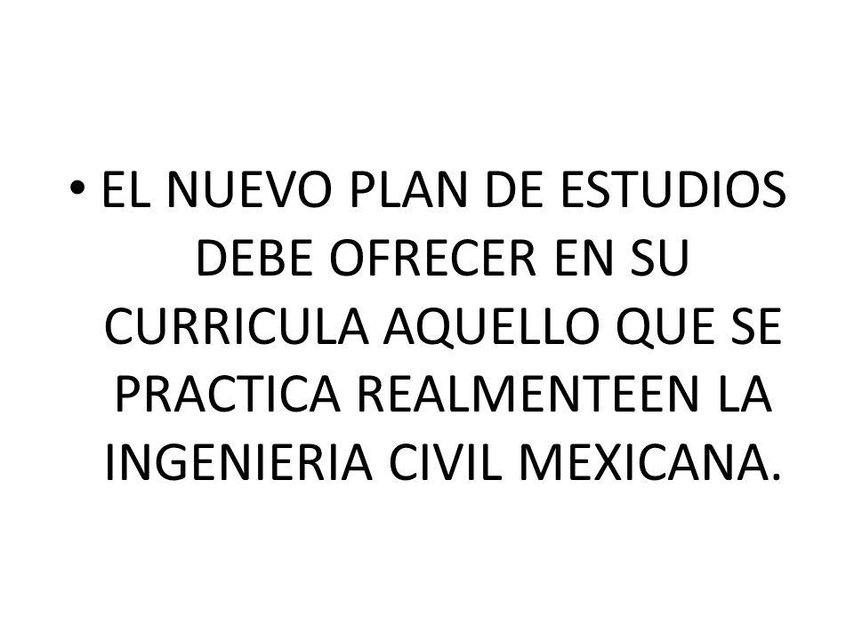 EL NUEVO PLAN DE ESTUDIOS DEBE OFRECER EN SU CURRICULA AQUELLO QUE SE PRACTICA REALMENTEEN LA INGENIERIA CIVIL MEXICANA.