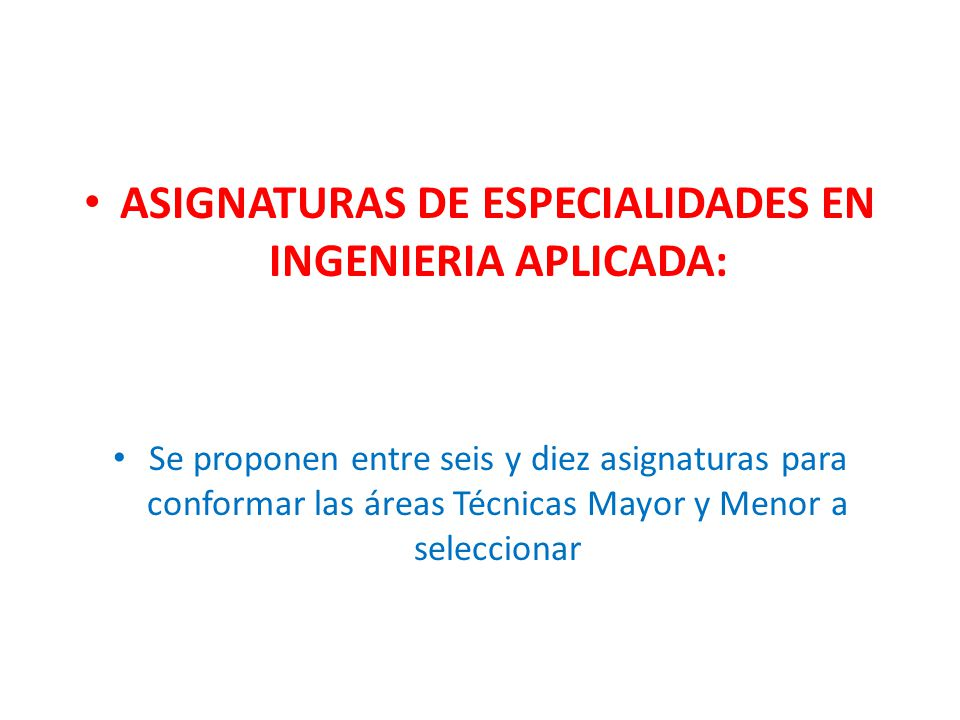 ASIGNATURAS DE ESPECIALIDADES EN INGENIERIA APLICADA: Se proponen entre seis y diez asignaturas para conformar las áreas Técnicas Mayor y Menor a seleccionar
