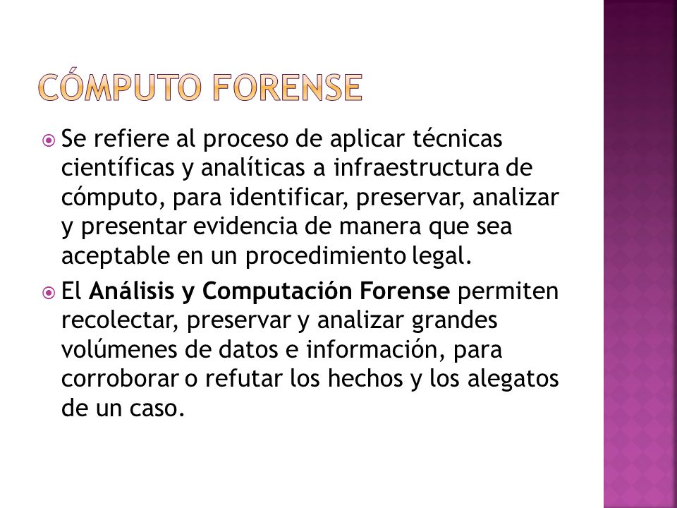 Se refiere al proceso de aplicar técnicas científicas y analíticas a infraestructura de cómputo, para identificar, preservar, analizar y presentar evidencia de manera que sea aceptable en un procedimiento legal.