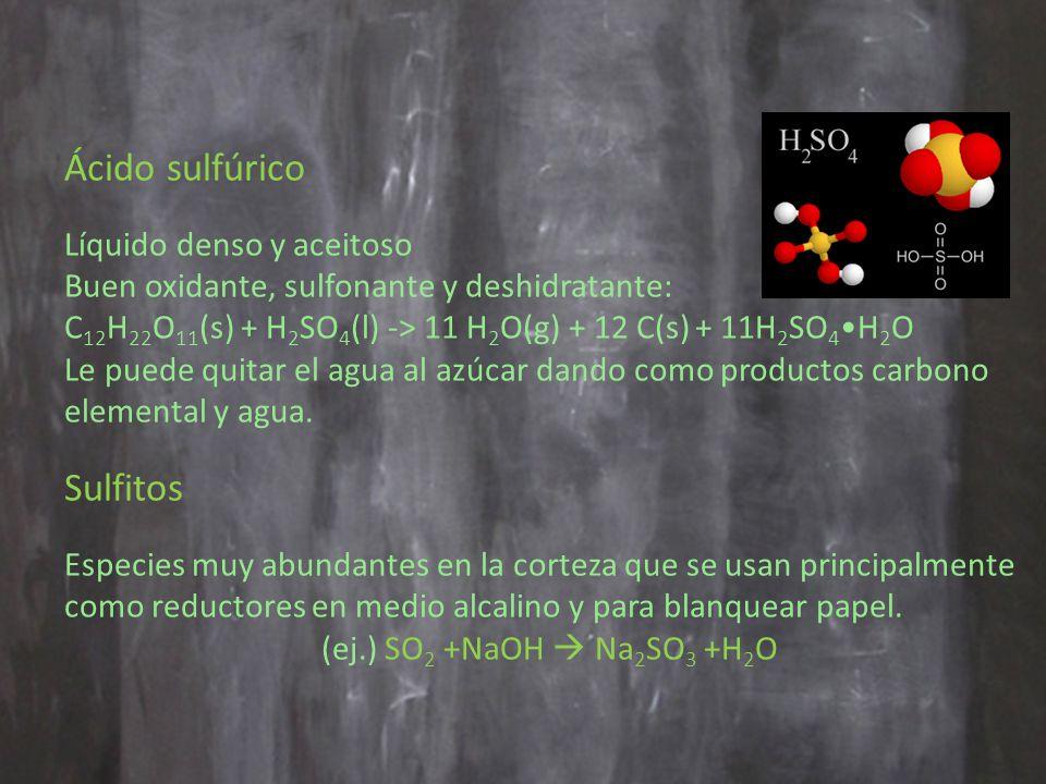 Ácido sulfúrico Líquido denso y aceitoso Buen oxidante, sulfonante y deshidratante: C 12 H 22 O 11 (s) + H 2 SO 4 (l) -> 11 H 2 O(g) + 12 C(s) + 11H 2 SO 4 H 2 O Le puede quitar el agua al azúcar dando como productos carbono elemental y agua.