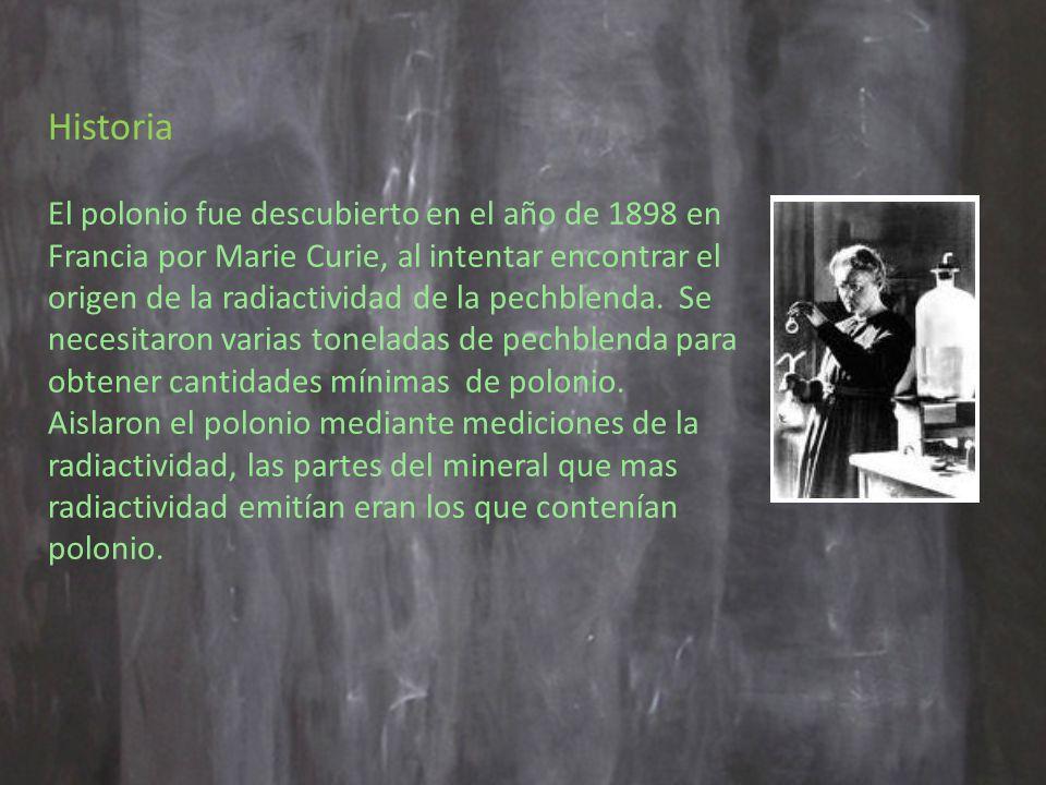 Historia El polonio fue descubierto en el año de 1898 en Francia por Marie Curie, al intentar encontrar el origen de la radiactividad de la pechblenda.