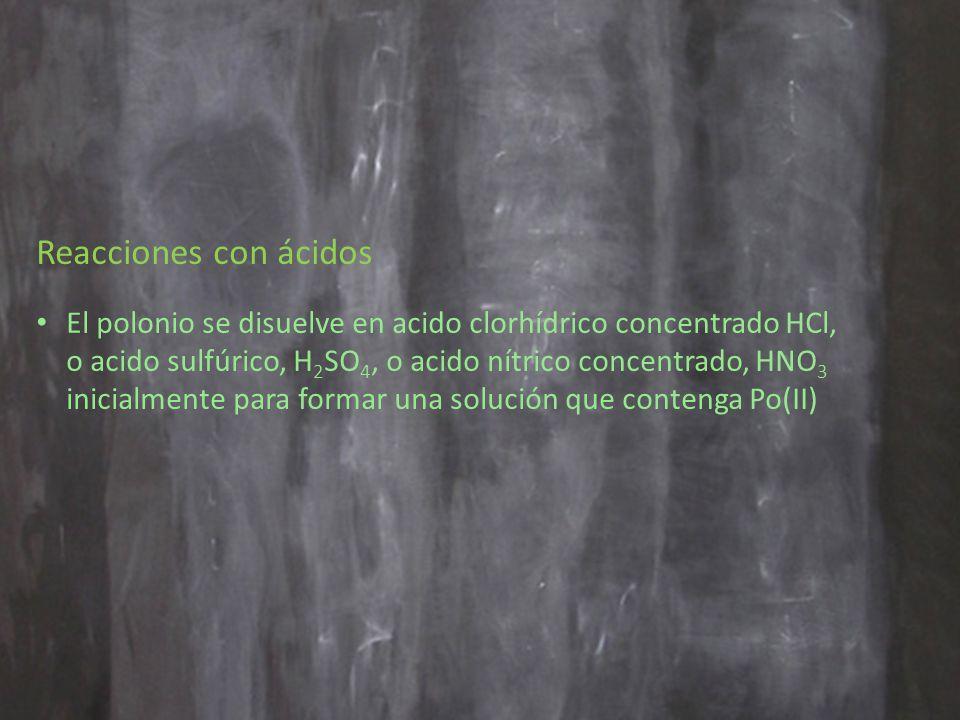 Reacciones con ácidos El polonio se disuelve en acido clorhídrico concentrado HCl, o acido sulfúrico, H 2 SO 4, o acido nítrico concentrado, HNO 3 inicialmente para formar una solución que contenga Po(II)