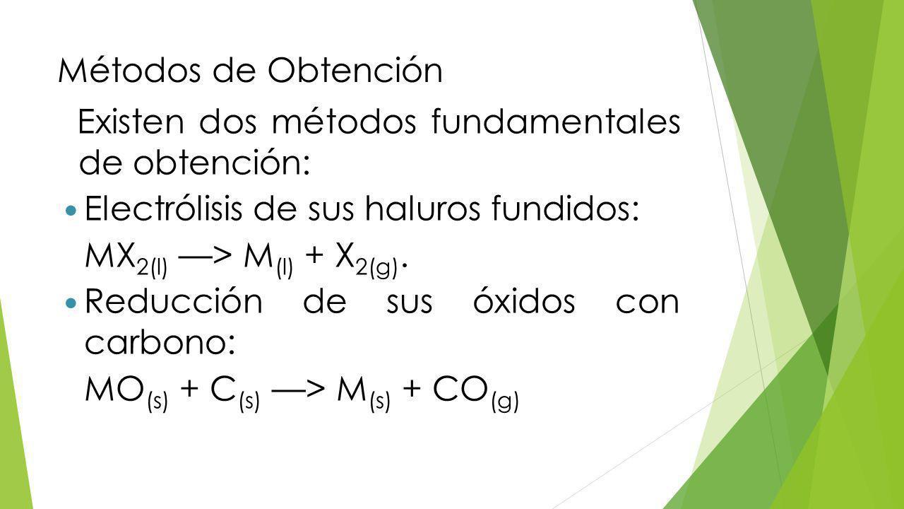 Métodos de Obtención Existen dos métodos fundamentales de obtención: Electrólisis de sus haluros fundidos: MX 2(l) > M (l) + X 2(g).