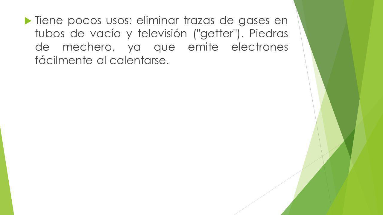 Tiene pocos usos: eliminar trazas de gases en tubos de vacío y televisión ( getter ).