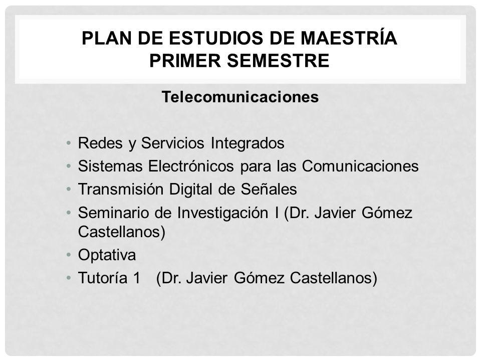 PLAN DE ESTUDIOS DE MAESTRÍA PRIMER SEMESTRE Telecomunicaciones Redes y Servicios Integrados Sistemas Electrónicos para las Comunicaciones Transmisión