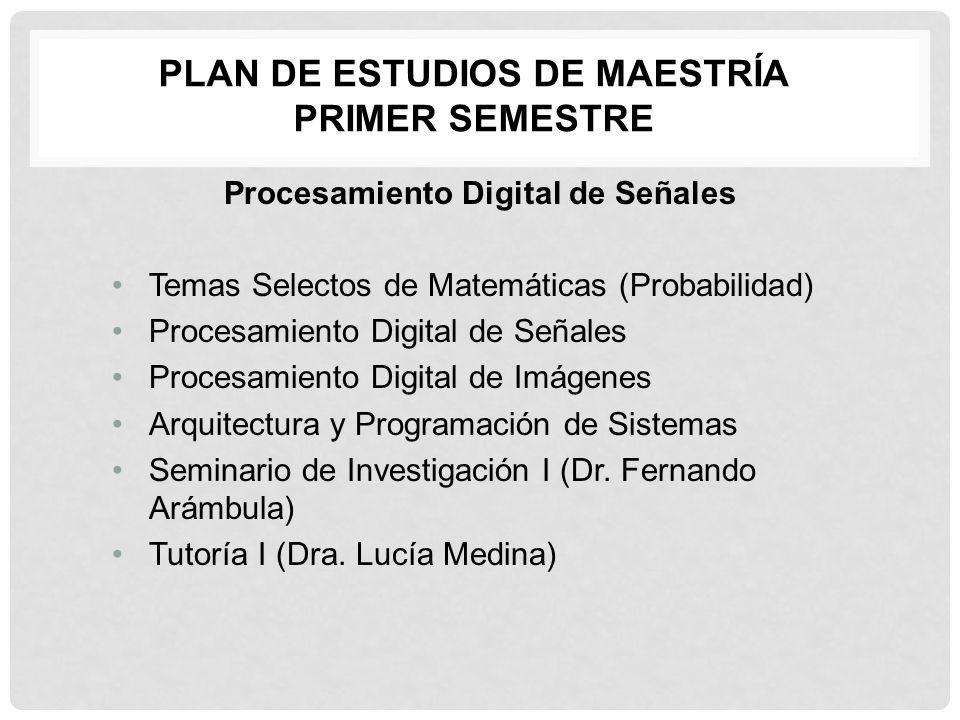 PLAN DE ESTUDIOS DE MAESTRÍA PRIMER SEMESTRE Procesamiento Digital de Señales Temas Selectos de Matemáticas (Probabilidad) Procesamiento Digital de Se