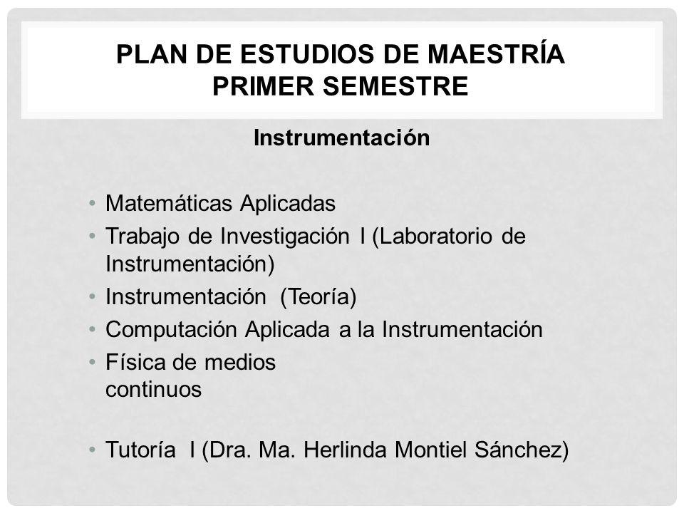 PLAN DE ESTUDIOS DE MAESTRÍA PRIMER SEMESTRE Instrumentación Matemáticas Aplicadas Trabajo de Investigación I (Laboratorio de Instrumentación) Instrum