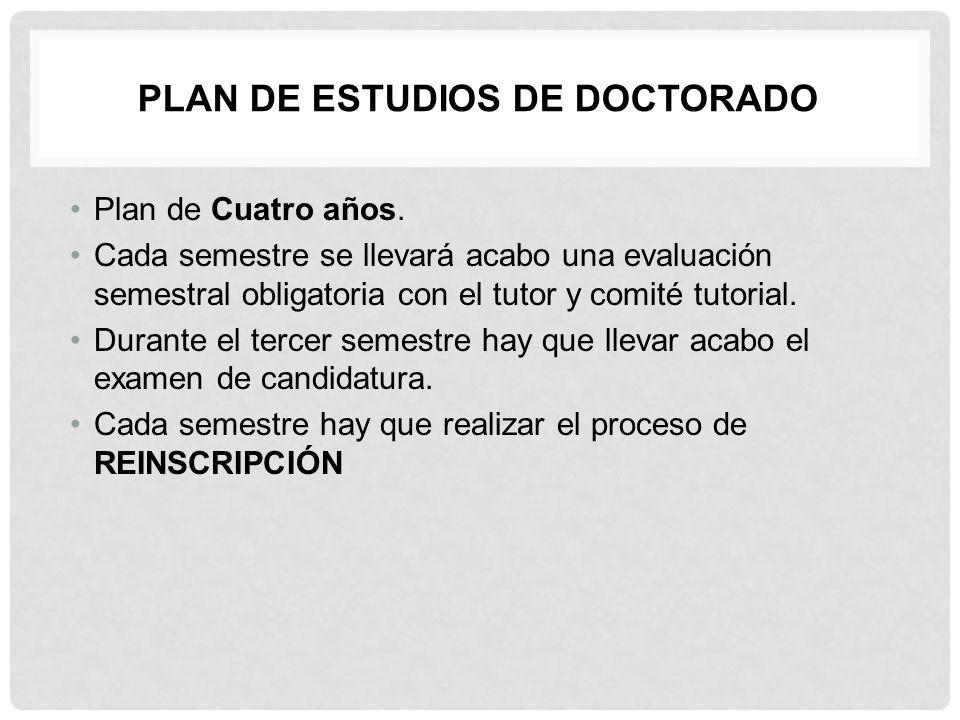 PLAN DE ESTUDIOS DE DOCTORADO Plan de Cuatro años. Cada semestre se llevará acabo una evaluación semestral obligatoria con el tutor y comité tutori