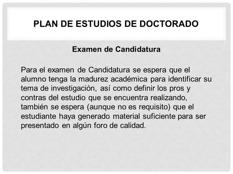 PLAN DE ESTUDIOS DE DOCTORADO Examen de Candidatura Para el examen de Candidatura se espera que el alumno tenga la madurez académica para identificar