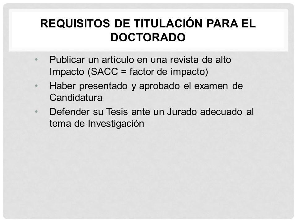 REQUISITOS DE TITULACIÓN PARA EL DOCTORADO Publicar un artículo en una revista de alto Impacto (SACC = factor de impacto) Haber presentado y aprobado