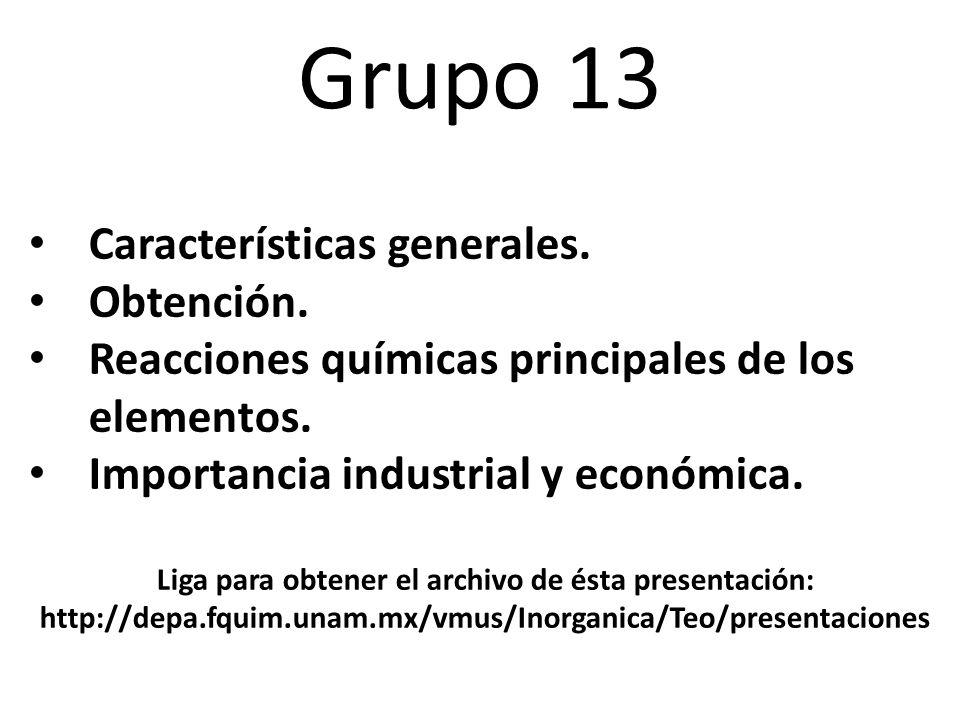 Grupo 13 Características generales. Obtención. Reacciones químicas principales de los elementos. Importancia industrial y económica. Liga para obtener