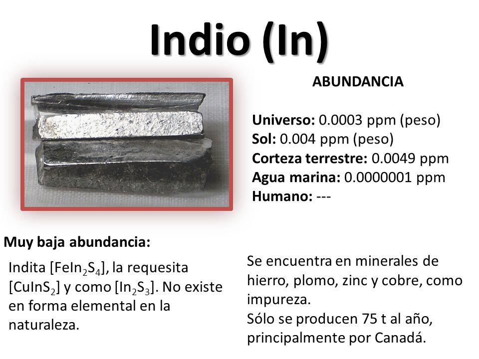 Indio (In) ABUNDANCIA Universo: 0.0003 ppm (peso) Sol: 0.004 ppm (peso) Corteza terrestre: 0.0049 ppm Agua marina: 0.0000001 ppm Humano: --- Muy baja abundancia: Indita [FeIn 2 S 4 ], la requesita [CuInS 2 ] y como [In 2 S 3 ].