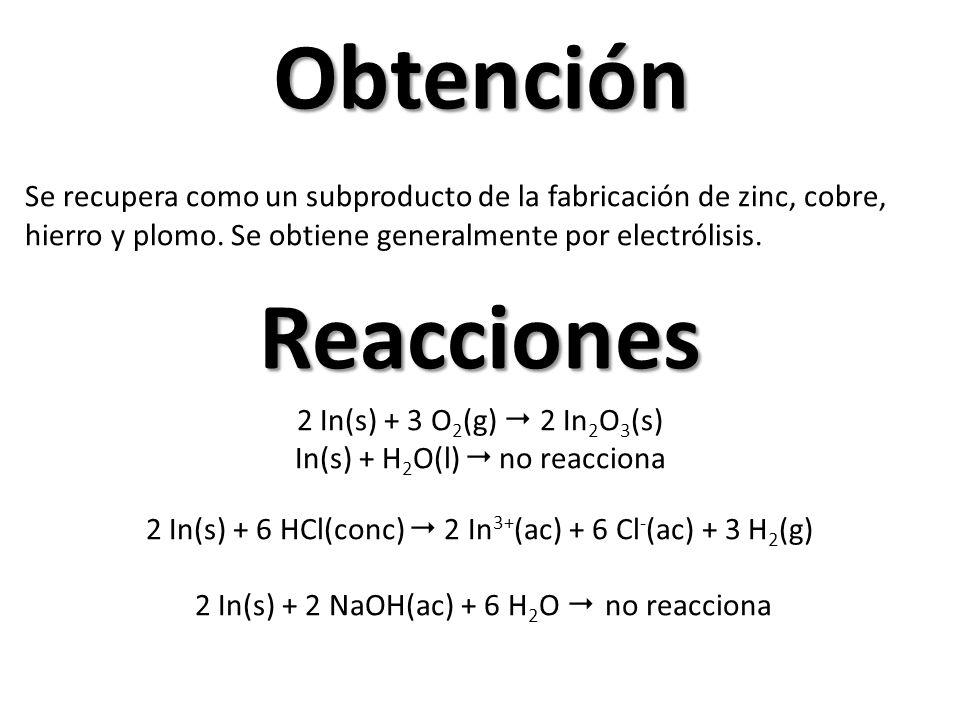Obtención Reacciones 2 In(s) + 3 O 2 (g) 2 In 2 O 3 (s) In(s) + H 2 O(l) no reacciona 2 In(s) + 6 HCl(conc) 2 In 3+ (ac) + 6 Cl - (ac) + 3 H 2 (g) 2 In(s) + 2 NaOH(ac) + 6 H 2 O no reacciona Se recupera como un subproducto de la fabricación de zinc, cobre, hierro y plomo.