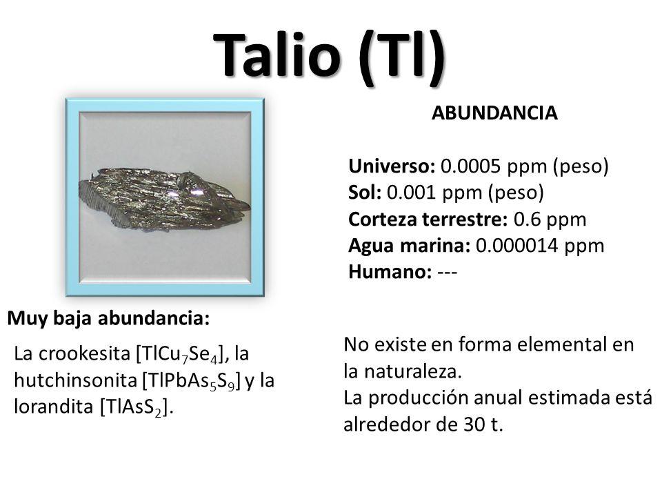 Talio (Tl) ABUNDANCIA Universo: 0.0005 ppm (peso) Sol: 0.001 ppm (peso) Corteza terrestre: 0.6 ppm Agua marina: 0.000014 ppm Humano: --- Muy baja abundancia: La crookesita [TlCu 7 Se 4 ], la hutchinsonita [TlPbAs 5 S 9 ] y la lorandita [TlAsS 2 ].