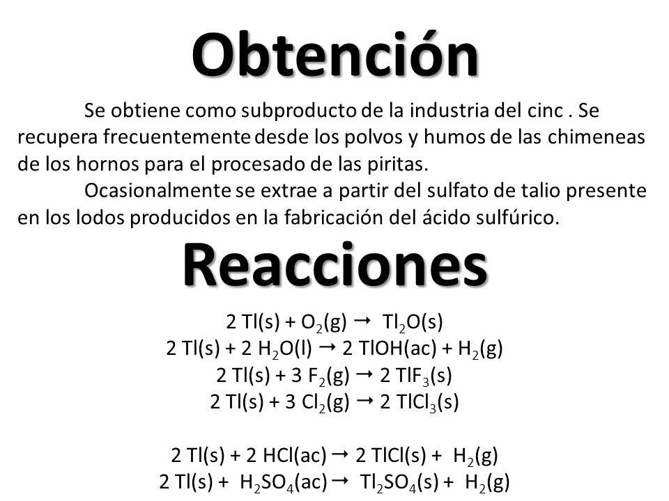 Obtención Reacciones 2 Tl(s) + O 2 (g) Tl 2 O(s) 2 Tl(s) + 2 H 2 O(l) 2 TlOH(ac) + H 2 (g) 2 Tl(s) + 3 F 2 (g) 2 TlF 3 (s) 2 Tl(s) + 3 Cl 2 (g) 2 TlCl 3 (s) 2 Tl(s) + 2 HCl(ac) 2 TlCl(s) + H 2 (g) 2 Tl(s) + H 2 SO 4 (ac) Tl 2 SO 4 (s) + H 2 (g) Se obtiene como subproducto de la industria del cinc.