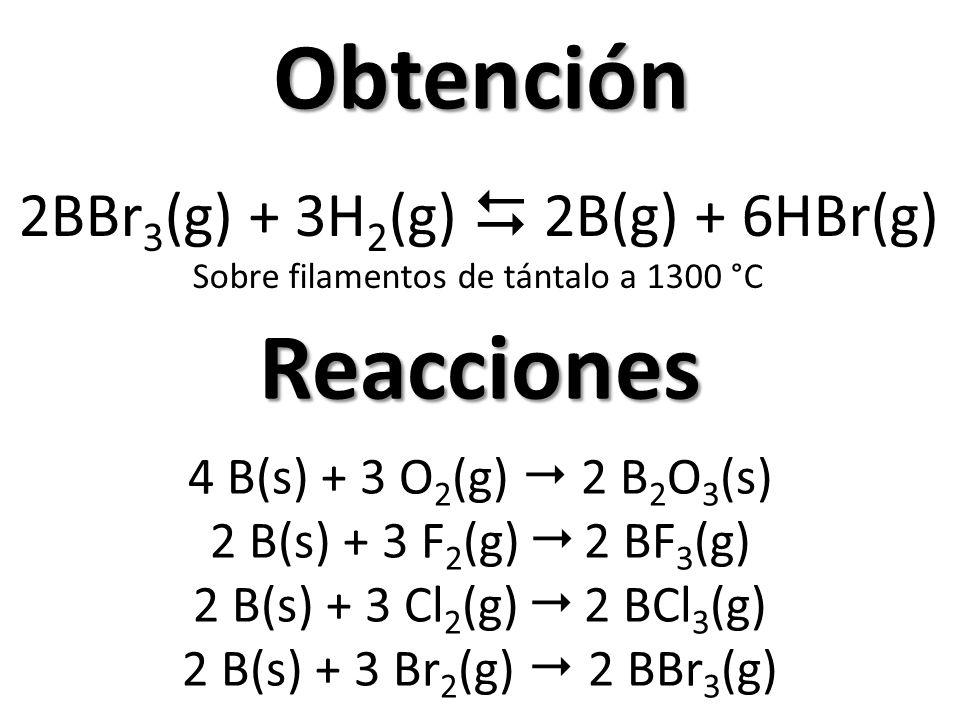 Obtención Reacciones 4 B(s) + 3 O 2 (g) 2 B 2 O 3 (s) 2 B(s) + 3 F 2 (g) 2 BF 3 (g) 2 B(s) + 3 Cl 2 (g) 2 BCl 3 (g) 2 B(s) + 3 Br 2 (g) 2 BBr 3 (g) 2BBr 3 (g) + 3H 2 (g) 2B(g) + 6HBr(g) Sobre filamentos de tántalo a 1300 °C