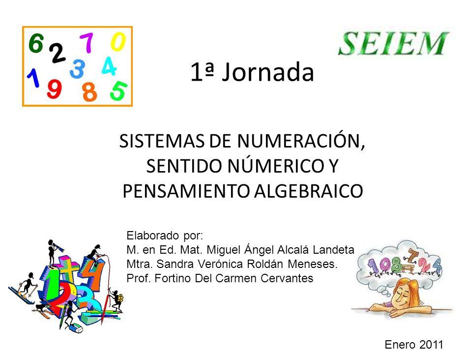 1ª Jornada SISTEMAS DE NUMERACIÓN, SENTIDO NÚMERICO Y PENSAMIENTO ALGEBRAICO Elaborado por: M.
