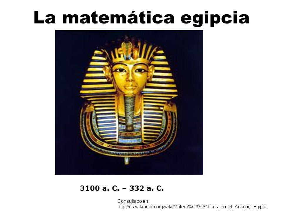 La matemática egipcia 3100 a. C. – 332 a. C. Consultado en: http://es.wikipedia.org/wiki/Matem%C3%A1ticas_en_el_Antiguo_Egipto
