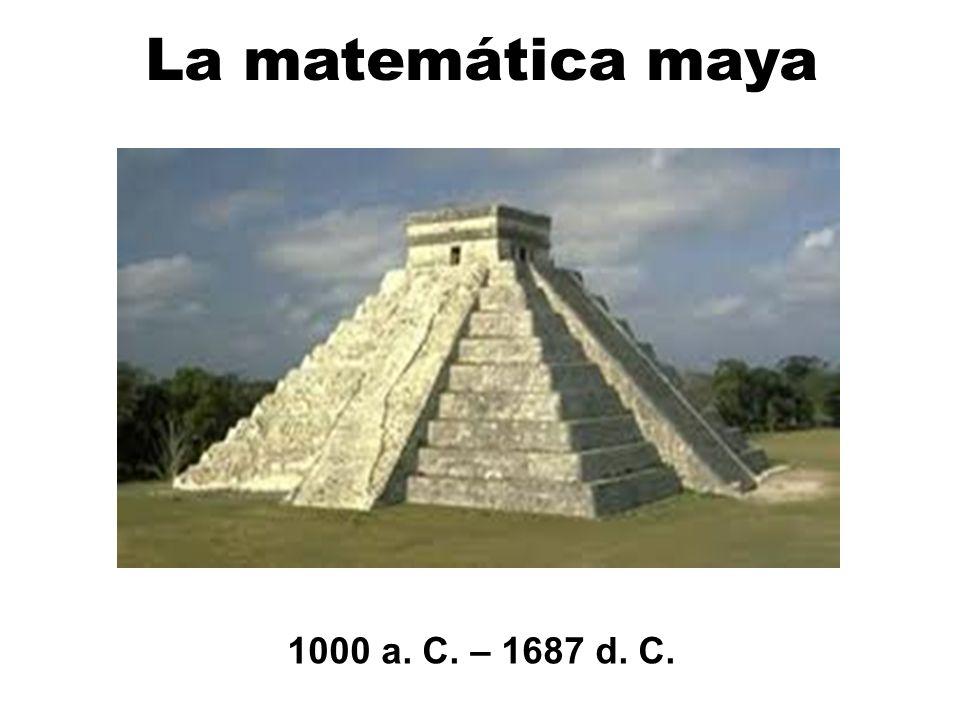 La matemática maya 1000 a. C. – 1687 d. C.