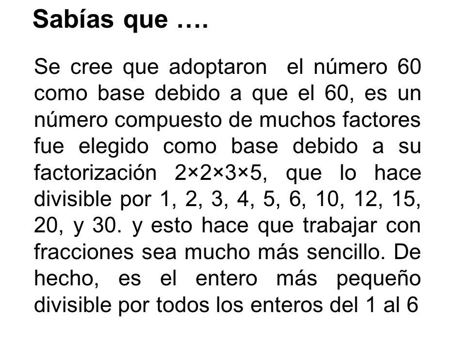 Se cree que adoptaron el número 60 como base debido a que el 60, es un número compuesto de muchos factores fue elegido como base debido a su factorización 2×2×3×5, que lo hace divisible por 1, 2, 3, 4, 5, 6, 10, 12, 15, 20, y 30.